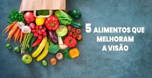 5 Alimentos que Melhoram a Visão
